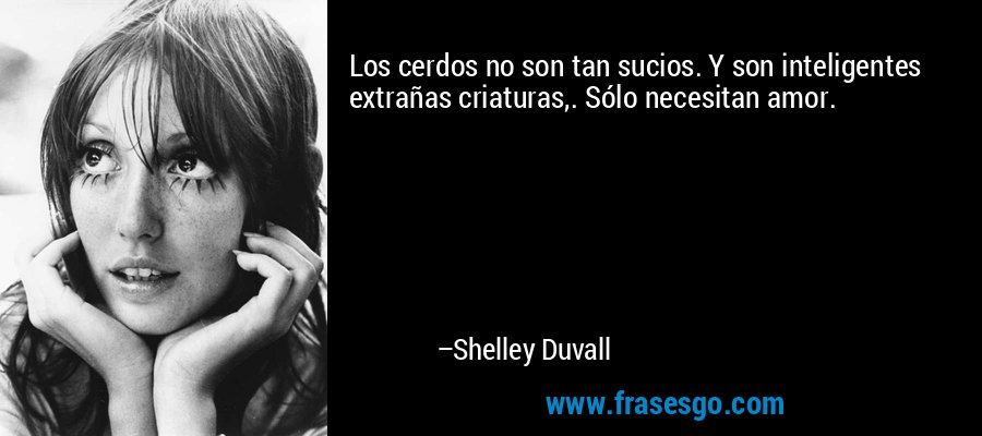 Los cerdos no son tan sucios. Y son inteligentes extrañas criaturas,. Sólo necesitan amor. – Shelley Duvall