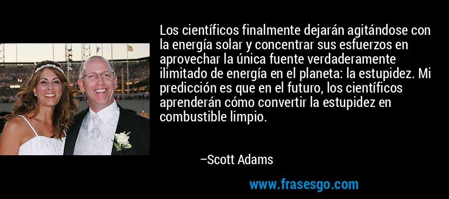 Los científicos finalmente dejarán agitándose con la energía solar y concentrar sus esfuerzos en aprovechar la única fuente verdaderamente ilimitado de energía en el planeta: la estupidez. Mi predicción es que en el futuro, los científicos aprenderán cómo convertir la estupidez en combustible limpio. – Scott Adams