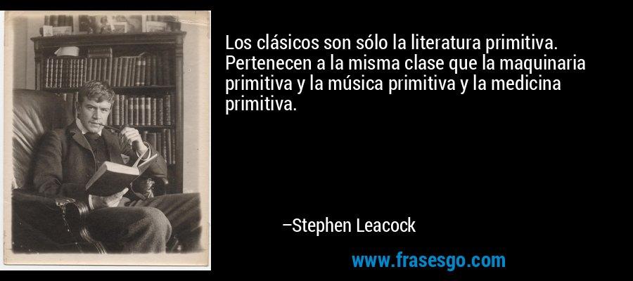 Los clásicos son sólo la literatura primitiva. Pertenecen a la misma clase que la maquinaria primitiva y la música primitiva y la medicina primitiva. – Stephen Leacock