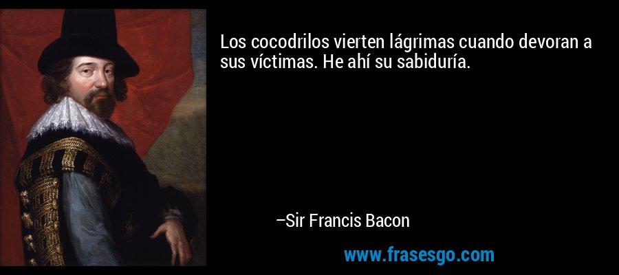 Los cocodrilos vierten lágrimas cuando devoran a sus víctimas. He ahí su sabiduría. – Sir Francis Bacon