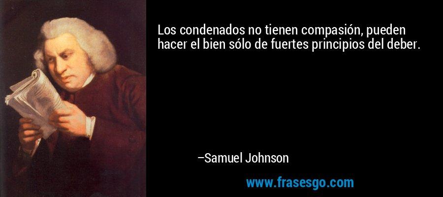 Los condenados no tienen compasión, pueden hacer el bien sólo de fuertes principios del deber. – Samuel Johnson