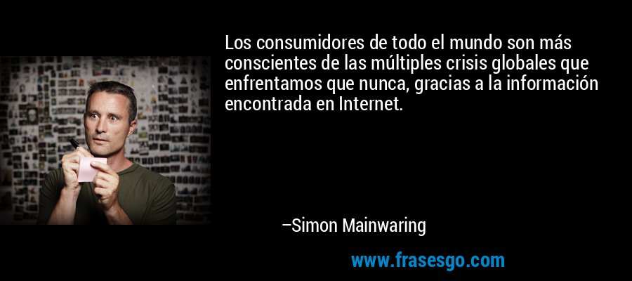 Los consumidores de todo el mundo son más conscientes de las múltiples crisis globales que enfrentamos que nunca, gracias a la información encontrada en Internet. – Simon Mainwaring