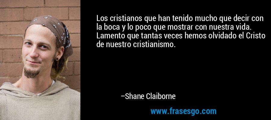 Los cristianos que han tenido mucho que decir con la boca y lo poco que mostrar con nuestra vida. Lamento que tantas veces hemos olvidado el Cristo de nuestro cristianismo. – Shane Claiborne
