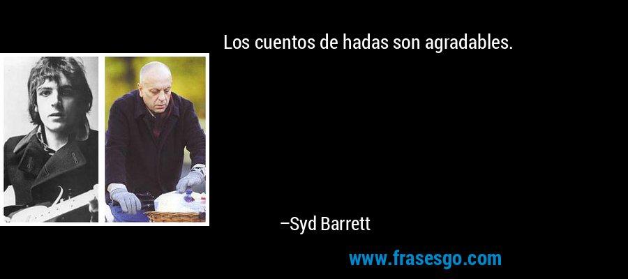 Los cuentos de hadas son agradables. – Syd Barrett