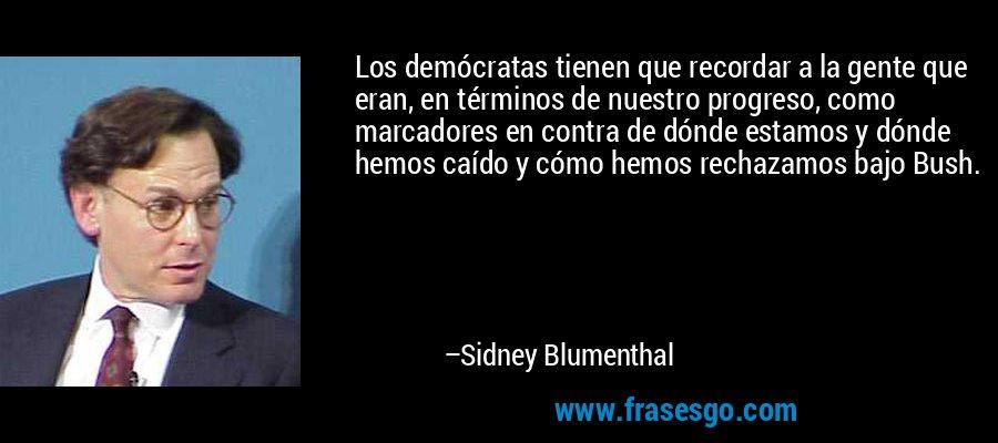 Los demócratas tienen que recordar a la gente que eran, en términos de nuestro progreso, como marcadores en contra de dónde estamos y dónde hemos caído y cómo hemos rechazamos bajo Bush. – Sidney Blumenthal