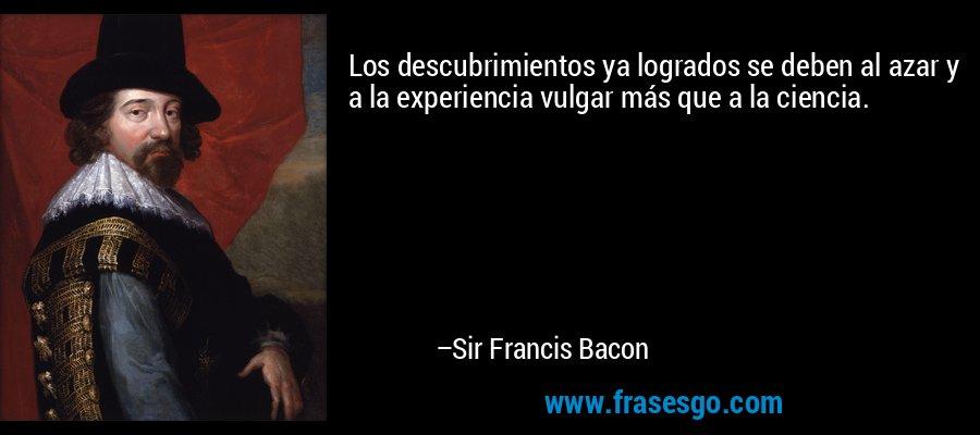 Los descubrimientos ya logrados se deben al azar y a la experiencia vulgar más que a la ciencia. – Sir Francis Bacon