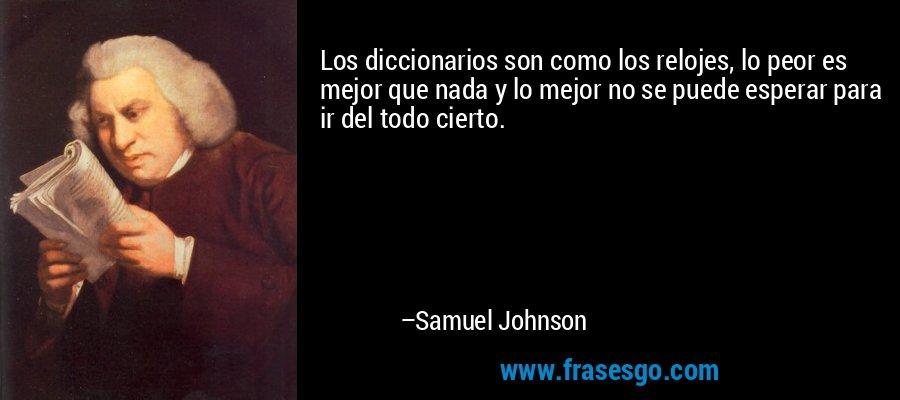 Los diccionarios son como los relojes, lo peor es mejor que nada y lo mejor no se puede esperar para ir del todo cierto. – Samuel Johnson