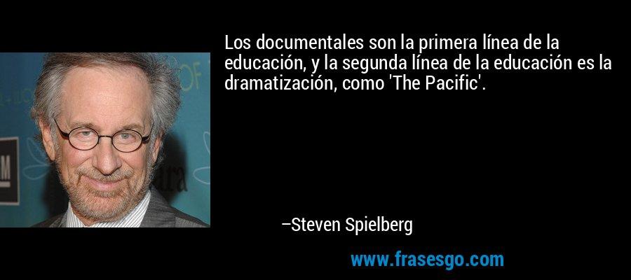 Los documentales son la primera línea de la educación, y la segunda línea de la educación es la dramatización, como 'The Pacific'. – Steven Spielberg