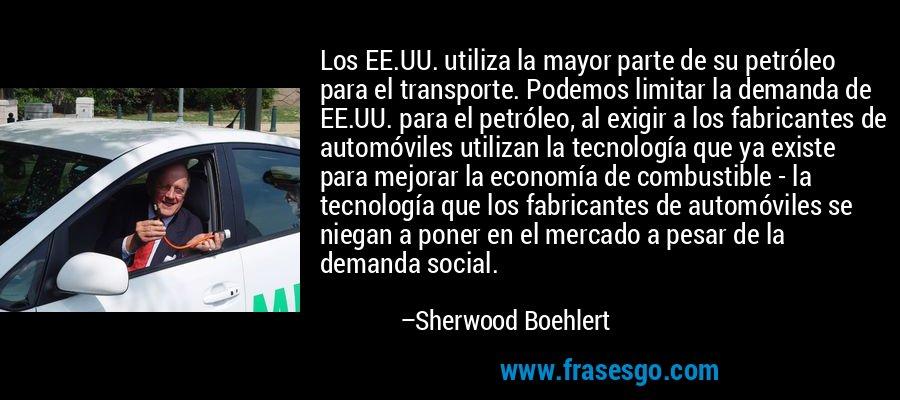 Los EE.UU. utiliza la mayor parte de su petróleo para el transporte. Podemos limitar la demanda de EE.UU. para el petróleo, al exigir a los fabricantes de automóviles utilizan la tecnología que ya existe para mejorar la economía de combustible - la tecnología que los fabricantes de automóviles se niegan a poner en el mercado a pesar de la demanda social. – Sherwood Boehlert