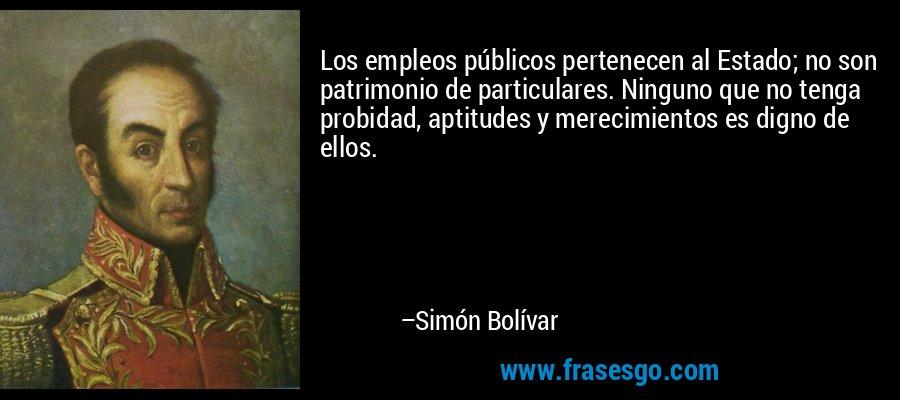 Los empleos públicos pertenecen al Estado; no son patrimonio de particulares. Ninguno que no tenga probidad, aptitudes y merecimientos es digno de ellos. – Simón Bolívar