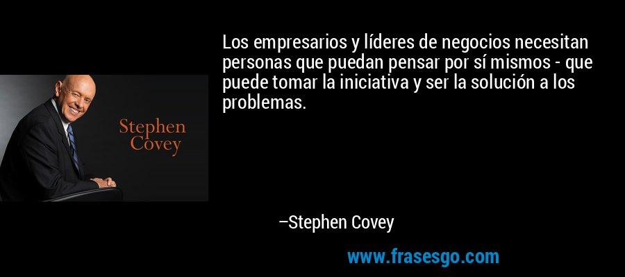 Los empresarios y líderes de negocios necesitan personas que puedan pensar por sí mismos - que puede tomar la iniciativa y ser la solución a los problemas. – Stephen Covey