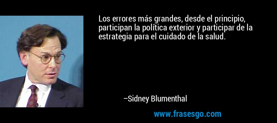 Los errores más grandes, desde el principio, participan la política exterior y participar de la estrategia para el cuidado de la salud. – Sidney Blumenthal