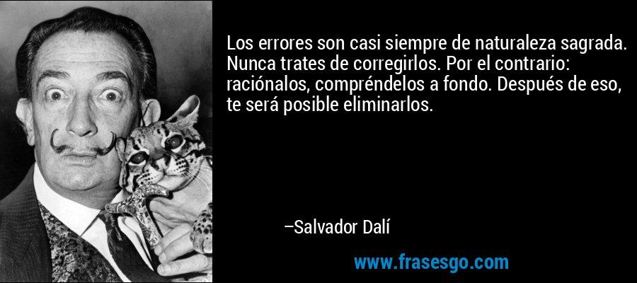 Los errores son casi siempre de naturaleza sagrada. Nunca trates de corregirlos. Por el contrario: raciónalos, compréndelos a fondo. Después de eso, te será posible eliminarlos. – Salvador Dalí