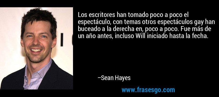 Los escritores han tomado poco a poco el espectáculo, con temas otros espectáculos gay han buceado a la derecha en, poco a poco. Fue más de un año antes, incluso Will iniciado hasta la fecha. – Sean Hayes