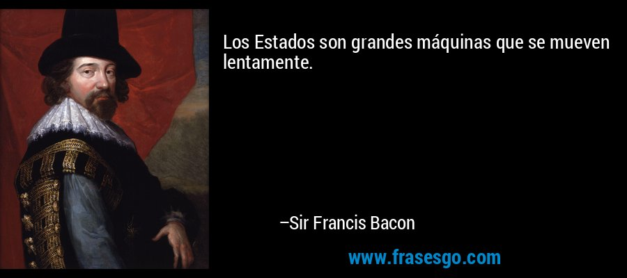 Los Estados son grandes máquinas que se mueven lentamente. – Sir Francis Bacon