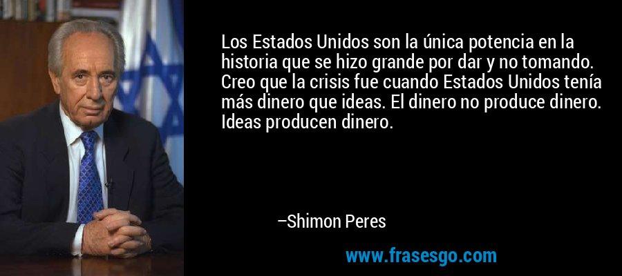 Los Estados Unidos son la única potencia en la historia que se hizo grande por dar y no tomando. Creo que la crisis fue cuando Estados Unidos tenía más dinero que ideas. El dinero no produce dinero. Ideas producen dinero. – Shimon Peres