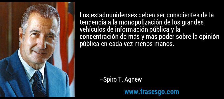 Los estadounidenses deben ser conscientes de la tendencia a la monopolización de los grandes vehículos de información pública y la concentración de más y más poder sobre la opinión pública en cada vez menos manos. – Spiro T. Agnew