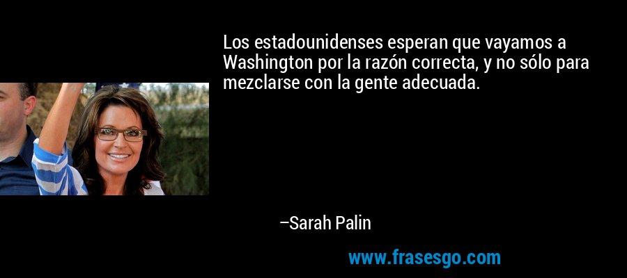 Los estadounidenses esperan que vayamos a Washington por la razón correcta, y no sólo para mezclarse con la gente adecuada. – Sarah Palin