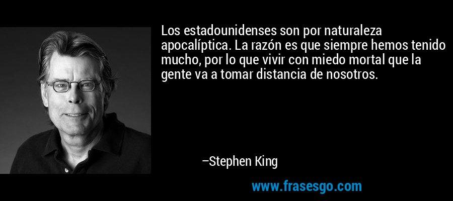 Los estadounidenses son por naturaleza apocalíptica. La razón es que siempre hemos tenido mucho, por lo que vivir con miedo mortal que la gente va a tomar distancia de nosotros. – Stephen King