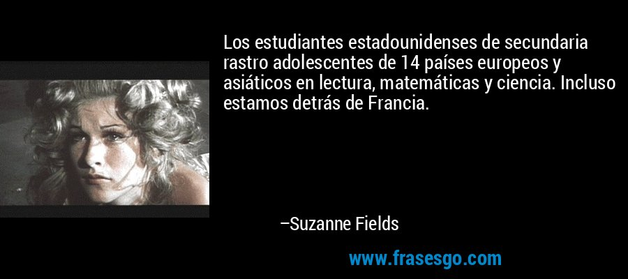 Los estudiantes estadounidenses de secundaria rastro adolescentes de 14 países europeos y asiáticos en lectura, matemáticas y ciencia. Incluso estamos detrás de Francia. – Suzanne Fields