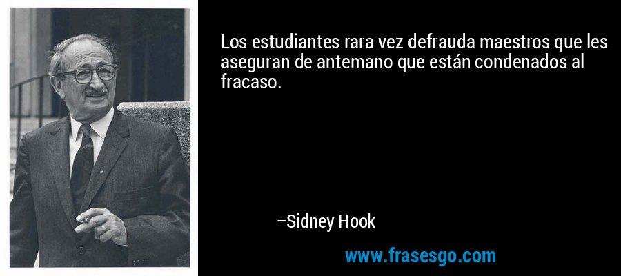 Los estudiantes rara vez defrauda maestros que les aseguran de antemano que están condenados al fracaso. – Sidney Hook