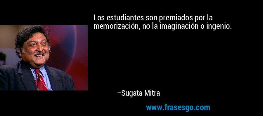 Los estudiantes son premiados por la memorización, no la imaginación o ingenio. – Sugata Mitra