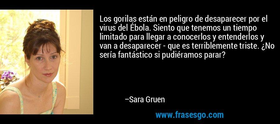 Los gorilas están en peligro de desaparecer por el virus del Ébola. Siento que tenemos un tiempo limitado para llegar a conocerlos y entenderlos y van a desaparecer - que es terriblemente triste. ¿No sería fantástico si pudiéramos parar? – Sara Gruen