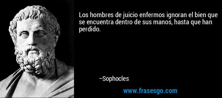 Los hombres de juicio enfermos ignoran el bien que se encuentra dentro de sus manos, hasta que han perdido. – Sophocles