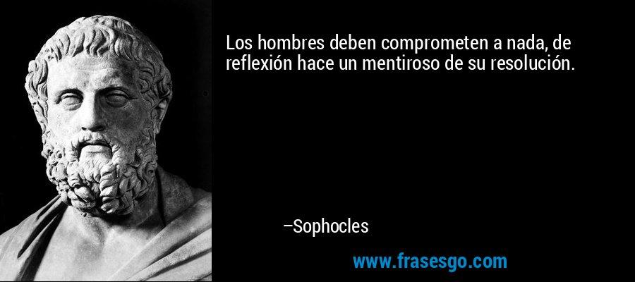 Los hombres deben comprometen a nada, de reflexión hace un mentiroso de su resolución. – Sophocles