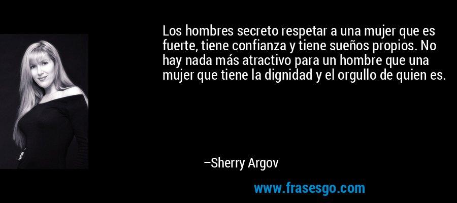 Los hombres secreto respetar a una mujer que es fuerte, tiene confianza y tiene sueños propios. No hay nada más atractivo para un hombre que una mujer que tiene la dignidad y el orgullo de quien es. – Sherry Argov