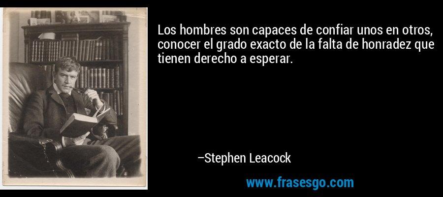 Los hombres son capaces de confiar unos en otros, conocer el grado exacto de la falta de honradez que tienen derecho a esperar. – Stephen Leacock