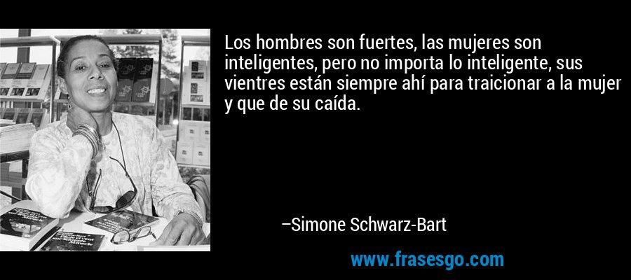Los hombres son fuertes, las mujeres son inteligentes, pero no importa lo inteligente, sus vientres están siempre ahí para traicionar a la mujer y que de su caída. – Simone Schwarz-Bart