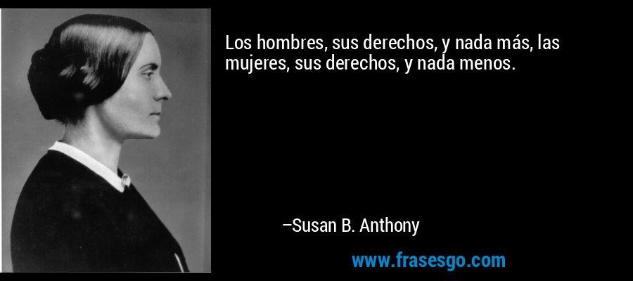 Los hombres, sus derechos, y nada más, las mujeres, sus derechos, y nada menos. – Susan B. Anthony