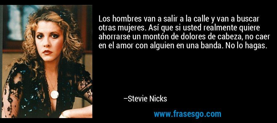 Los hombres van a salir a la calle y van a buscar otras mujeres. Así que si usted realmente quiere ahorrarse un montón de dolores de cabeza, no caer en el amor con alguien en una banda. No lo hagas. – Stevie Nicks