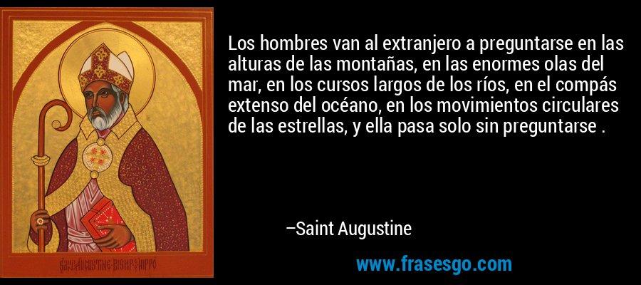 Los hombres van al extranjero a preguntarse en las alturas de las montañas, en las enormes olas del mar, en los cursos largos de los ríos, en el compás extenso del océano, en los movimientos circulares de las estrellas, y ella pasa solo sin preguntarse . – Saint Augustine
