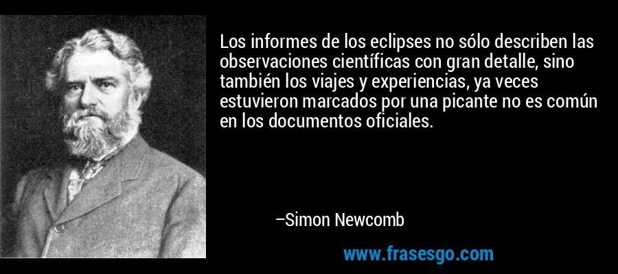 Los informes de los eclipses no sólo describen las observaciones científicas con gran detalle, sino también los viajes y experiencias, ya veces estuvieron marcados por una picante no es común en los documentos oficiales. – Simon Newcomb