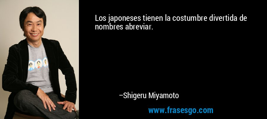 Los japoneses tienen la costumbre divertida de nombres abreviar. – Shigeru Miyamoto