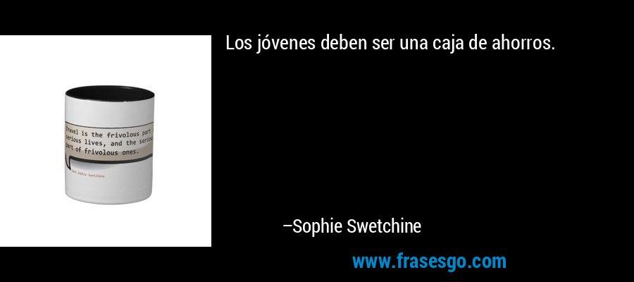 Los jóvenes deben ser una caja de ahorros. – Sophie Swetchine