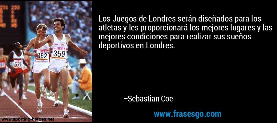 Los Juegos de Londres serán diseñados para los atletas y les proporcionará los mejores lugares y las mejores condiciones para realizar sus sueños deportivos en Londres. – Sebastian Coe