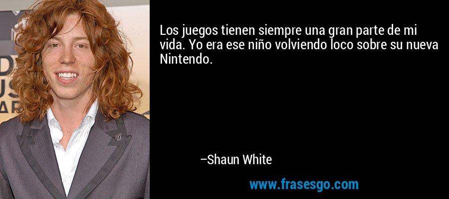 Los juegos tienen siempre una gran parte de mi vida. Yo era ese niño volviendo loco sobre su nueva Nintendo. – Shaun White