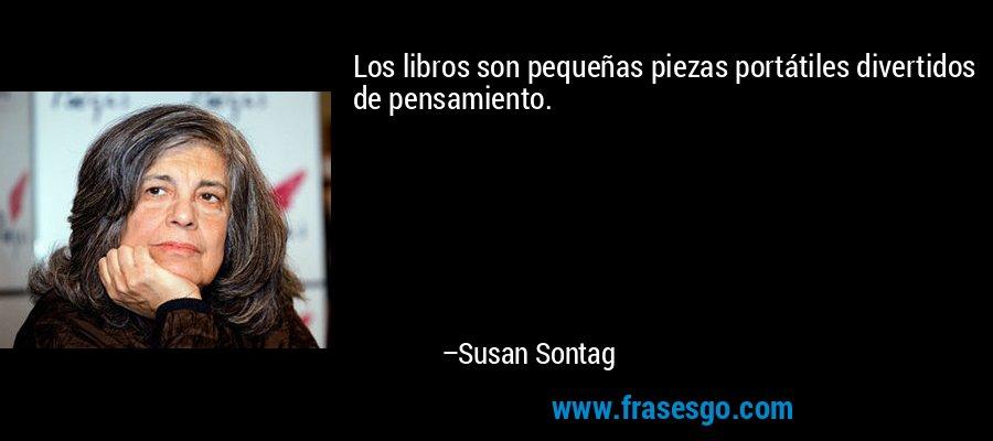 Los libros son pequeñas piezas portátiles divertidos de pensamiento. – Susan Sontag