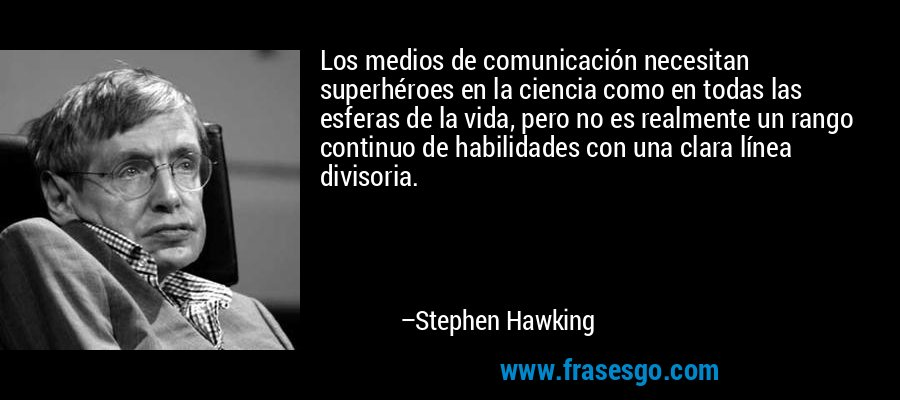 Los medios de comunicación necesitan superhéroes en la ciencia como en todas las esferas de la vida, pero no es realmente un rango continuo de habilidades con una clara línea divisoria. – Stephen Hawking