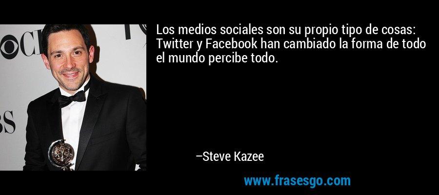 Los medios sociales son su propio tipo de cosas: Twitter y Facebook han cambiado la forma de todo el mundo percibe todo. – Steve Kazee
