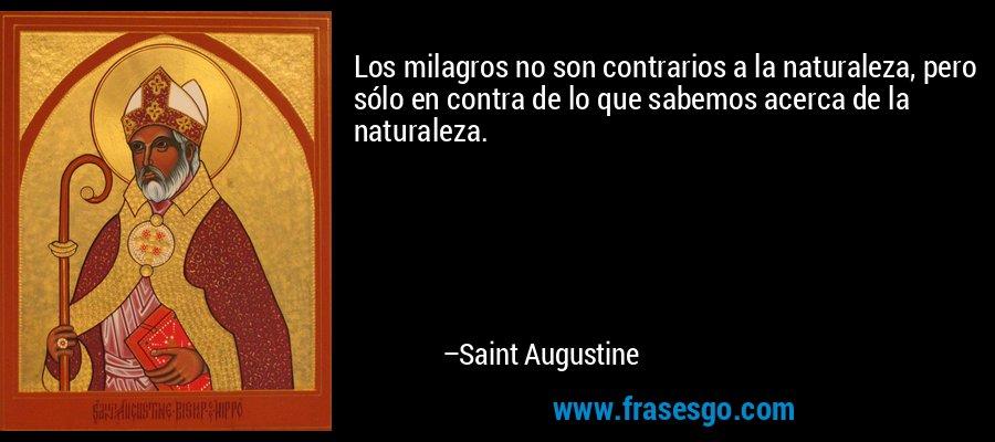 Los milagros no son contrarios a la naturaleza, pero sólo en contra de lo que sabemos acerca de la naturaleza. – Saint Augustine