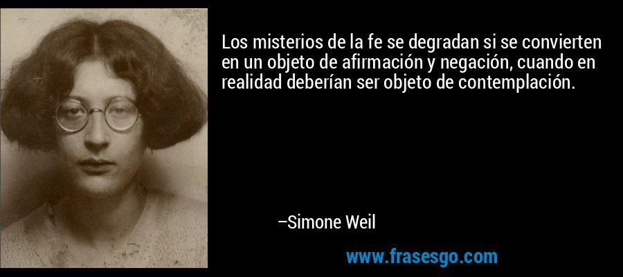 Los misterios de la fe se degradan si se convierten en un objeto de afirmación y negación, cuando en realidad deberían ser objeto de contemplación. – Simone Weil