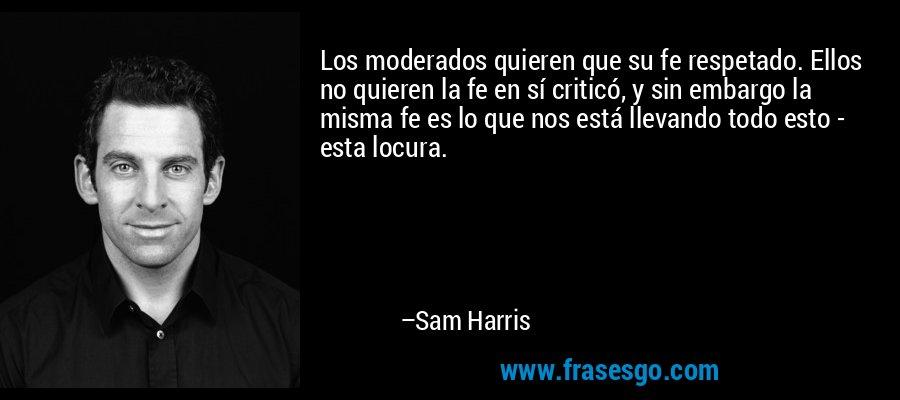 Los moderados quieren que su fe respetado. Ellos no quieren la fe en sí criticó, y sin embargo la misma fe es lo que nos está llevando todo esto - esta locura. – Sam Harris