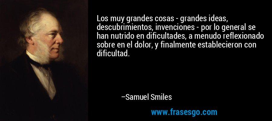 Los muy grandes cosas - grandes ideas, descubrimientos, invenciones - por lo general se han nutrido en dificultades, a menudo reflexionado sobre en el dolor, y finalmente establecieron con dificultad. – Samuel Smiles
