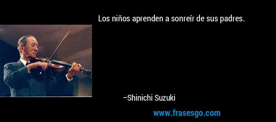 Los niños aprenden a sonreír de sus padres. – Shinichi Suzuki