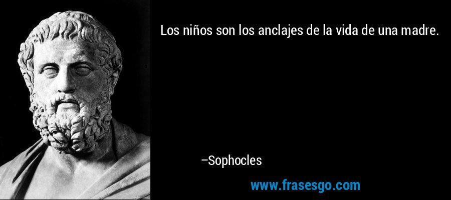 Los niños son los anclajes de la vida de una madre. – Sophocles