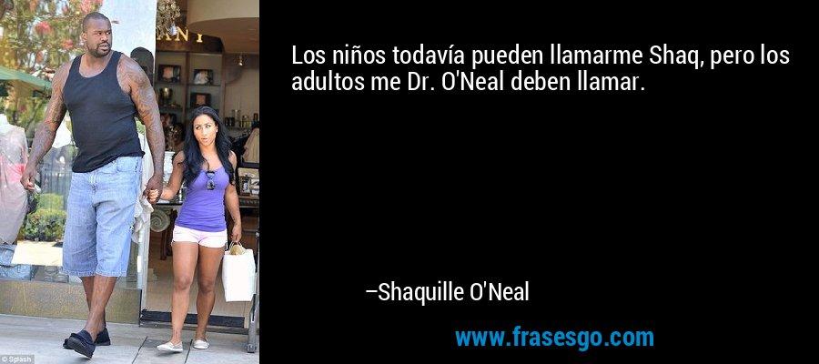 Los niños todavía pueden llamarme Shaq, pero los adultos me Dr. O'Neal deben llamar. – Shaquille O'Neal